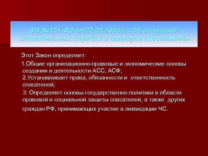 ФЗ № 151 -ФЗ от22. 08. 1995 г. «Об аварийноспасательных службах и статусе спасателей»