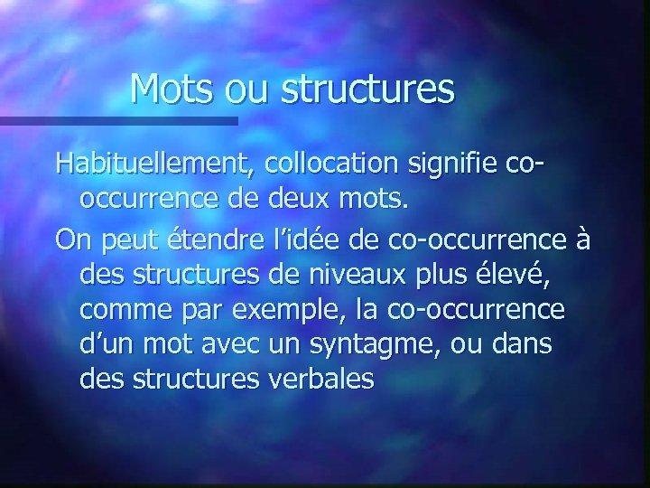 Mots ou structures Habituellement, collocation signifie cooccurrence de deux mots. On peut étendre l'idée