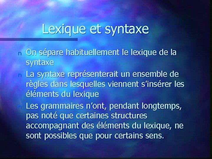 Lexique et syntaxe n n n On sépare habituellement le lexique de la syntaxe