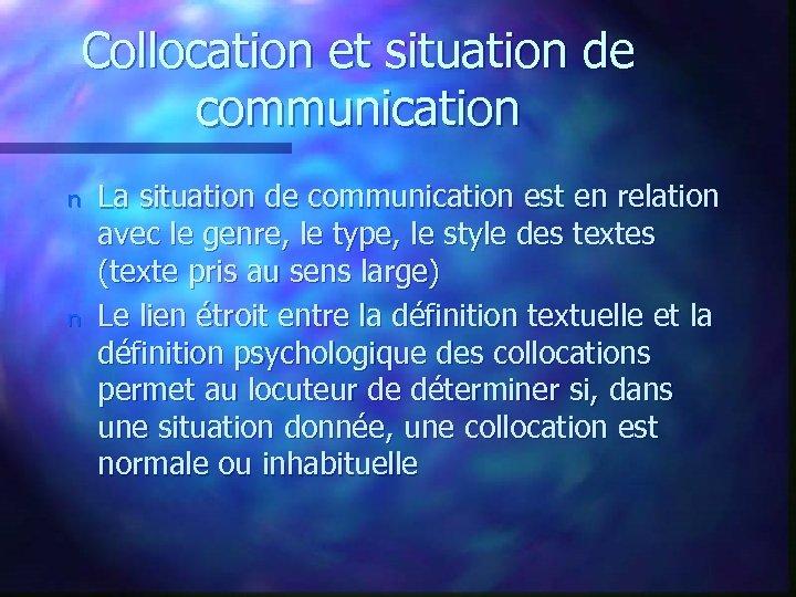 Collocation et situation de communication n n La situation de communication est en relation