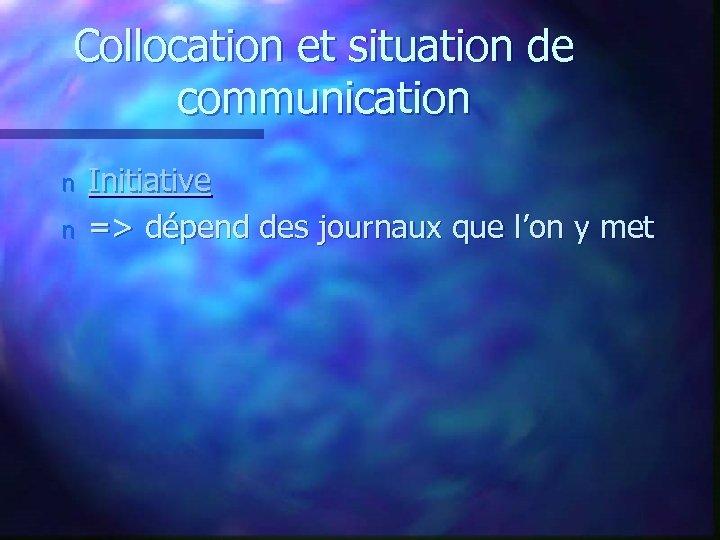 Collocation et situation de communication n n Initiative => dépend des journaux que l'on