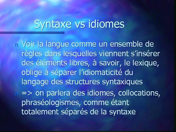 Syntaxe vs idiomes n n Voir la langue comme un ensemble de règles dans