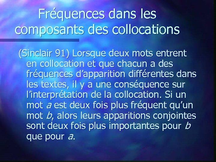 Fréquences dans les composants des collocations (Sinclair 91) Lorsque deux mots entrent en collocation