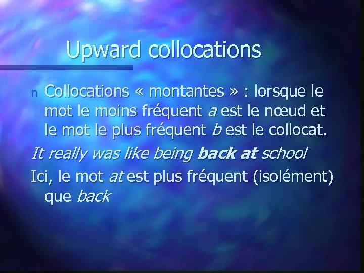 Upward collocations n Collocations « montantes » : lorsque le mot le moins fréquent