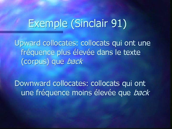 Exemple (Sinclair 91) Upward collocates: collocats qui ont une fréquence plus élevée dans le