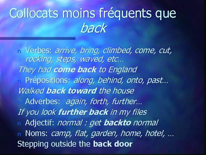 Collocats moins fréquents que back n Verbes: arrive, bring, climbed, come, cut, rocking, steps,
