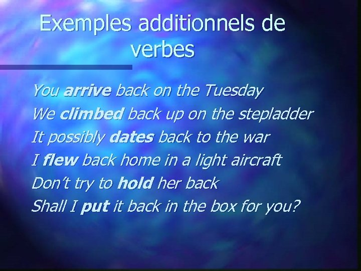 Exemples additionnels de verbes You arrive back on the Tuesday We climbed back up