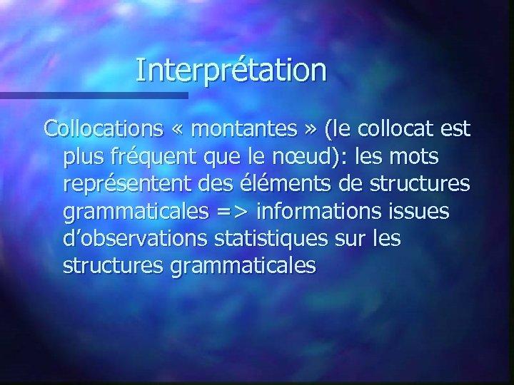 Interprétation Collocations « montantes » (le collocat est plus fréquent que le nœud): les