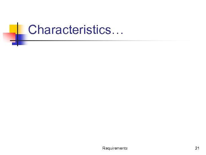 Characteristics… Requirements 21