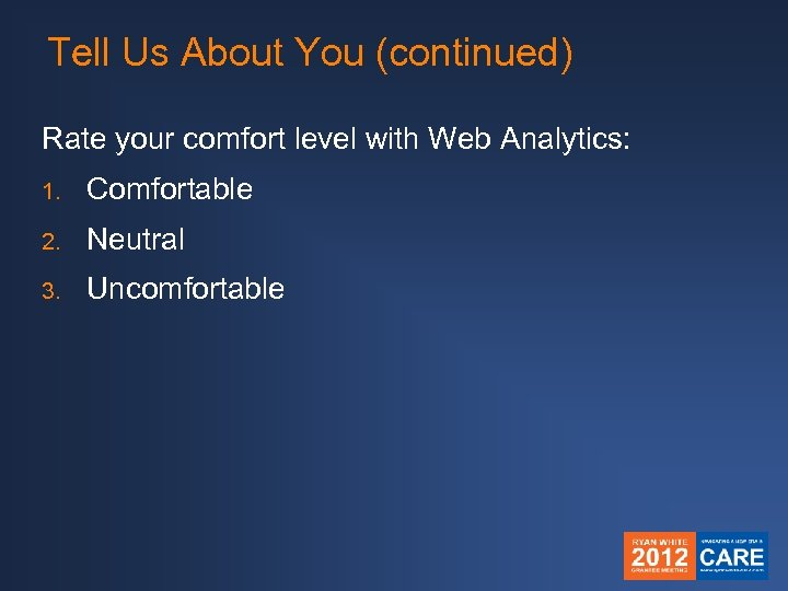Tell Us About You (continued) Rate your comfort level with Web Analytics: 1. Comfortable