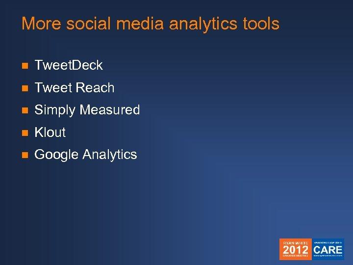 More social media analytics tools n Tweet. Deck n Tweet Reach n Simply Measured