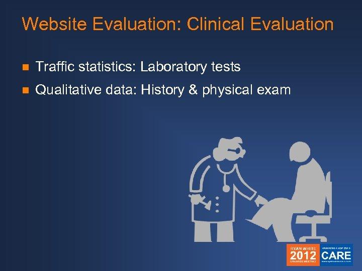Website Evaluation: Clinical Evaluation n Traffic statistics: Laboratory tests n Qualitative data: History &