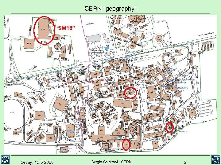 """CERN """"geography"""" """"SM 18"""" Orsay, 15. 5. 2006 Sergio Calatroni - CERN 2"""