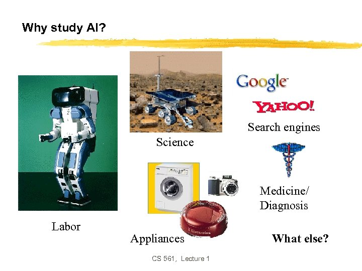 Why study AI? Search engines Science Medicine/ Diagnosis Labor Appliances CS 561, Lecture 1
