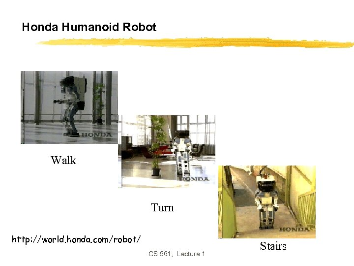 Honda Humanoid Robot Walk Turn http: //world. honda. com/robot/ CS 561, Lecture 1 Stairs