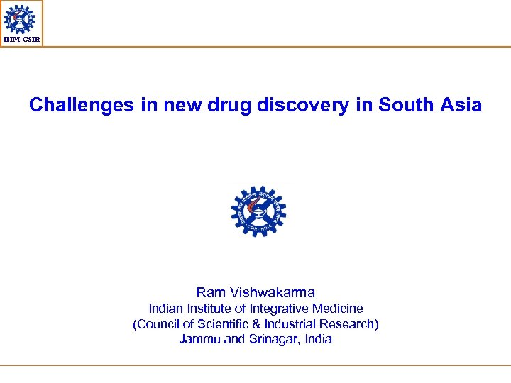 IIIM-CSIR Challenges in new drug discovery in South Asia Ram Vishwakarma Indian Institute of