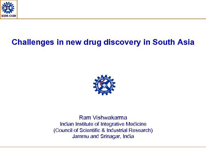 IIIM-CSIR Challenges in new drug discovery in South Asia Ram Vishwakarma Indian Institute of