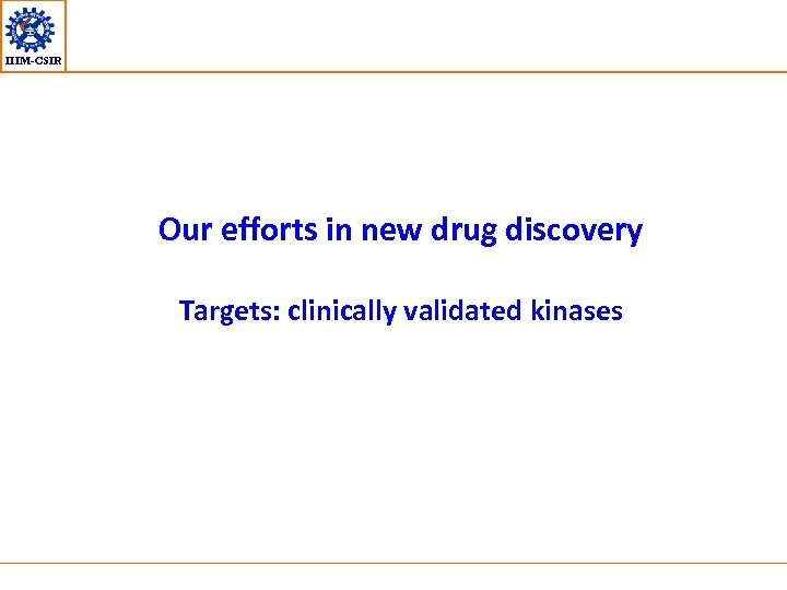 IIIM-CSIR Our efforts in new drug discovery Targets: clinically validated kinases