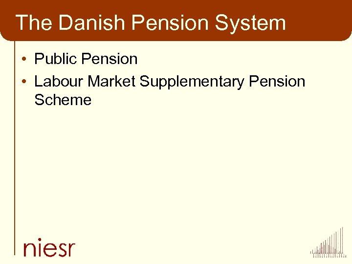 The Danish Pension System • Public Pension • Labour Market Supplementary Pension Scheme