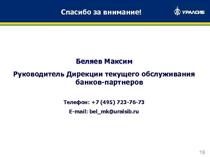 Спасибо за внимание! Беляев Максим Руководитель Дирекции текущего обслуживания банков-партнеров Телефон: +7 (495) 723