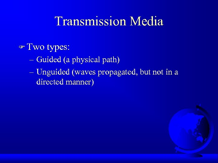Transmission Media F Two types: – Guided (a physical path) – Unguided (waves propagated,