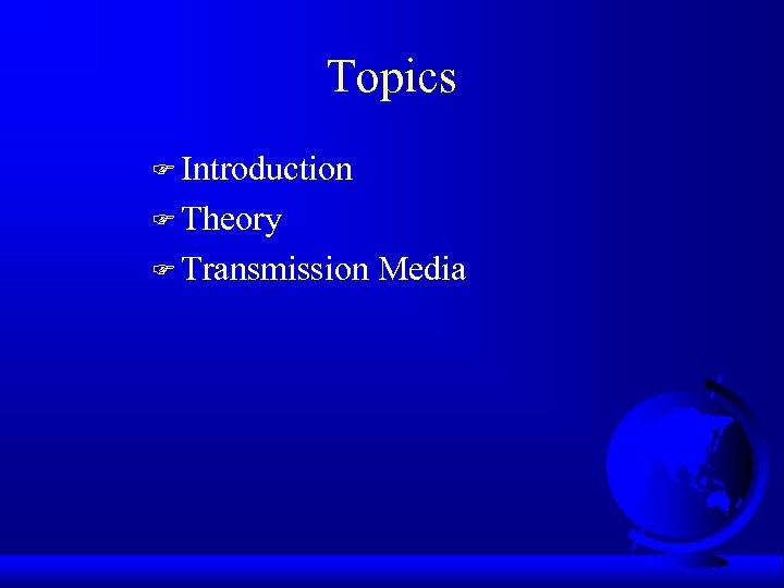 Topics F Introduction F Theory F Transmission Media