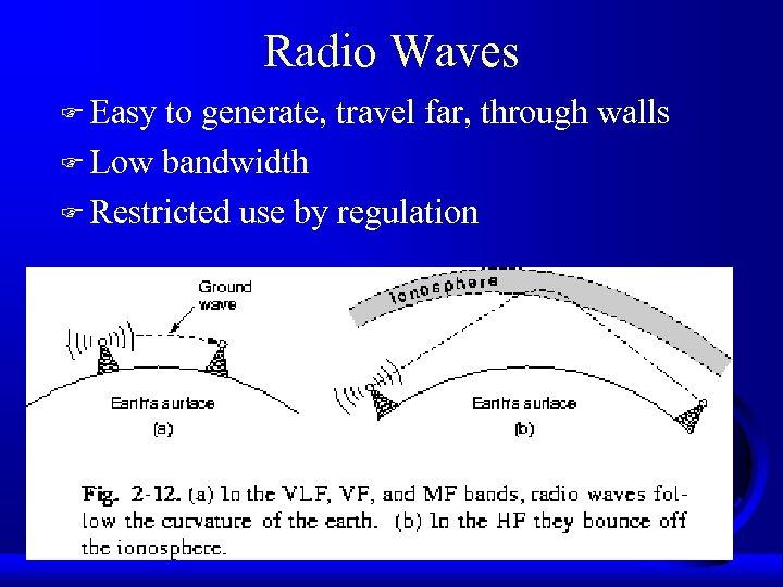 Radio Waves F Easy to generate, travel far, through walls F Low bandwidth F