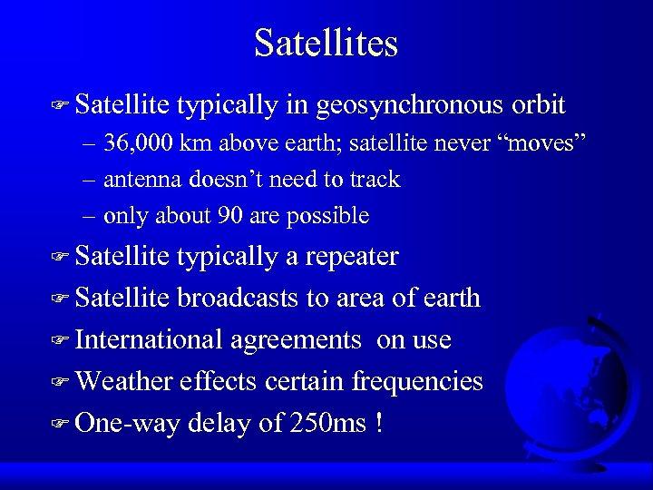 Satellites F Satellite typically in geosynchronous orbit – 36, 000 km above earth; satellite