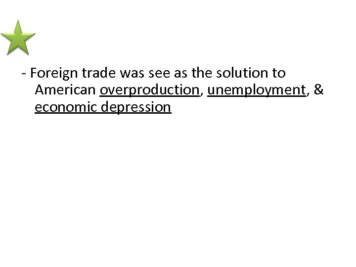 - Foreign trade was see as the solution to American overproduction, unemployment, & economic