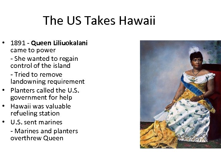 The US Takes Hawaii • 1891 - Queen Liliuokalani came to power - She