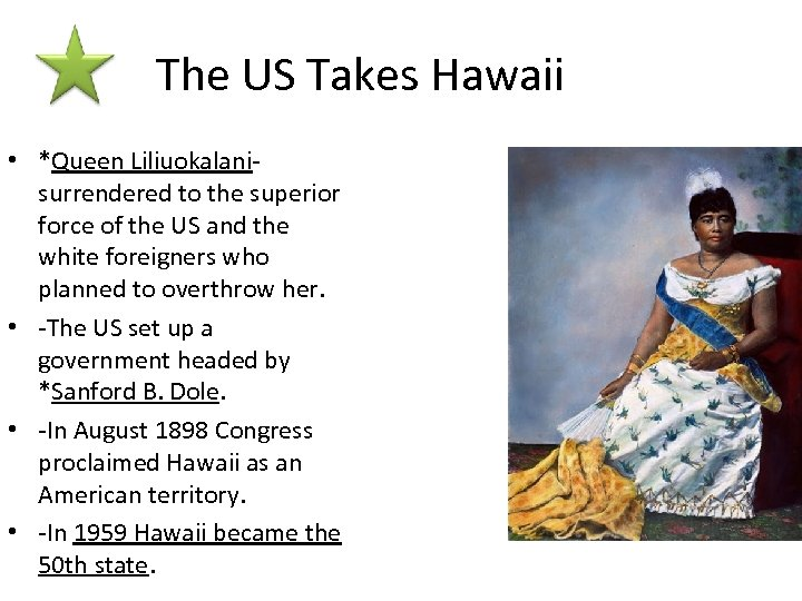 The US Takes Hawaii • *Queen Liliuokalani- surrendered to the superior force of the
