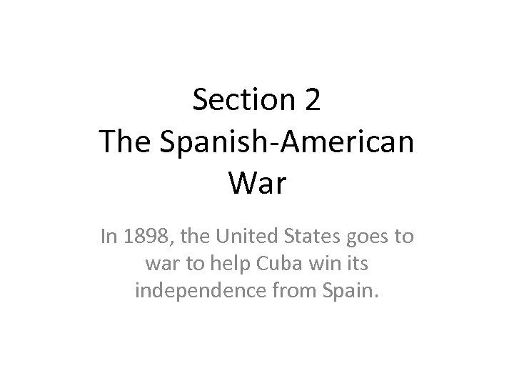 Section 2 The Spanish-American War In 1898, the United States goes to war to