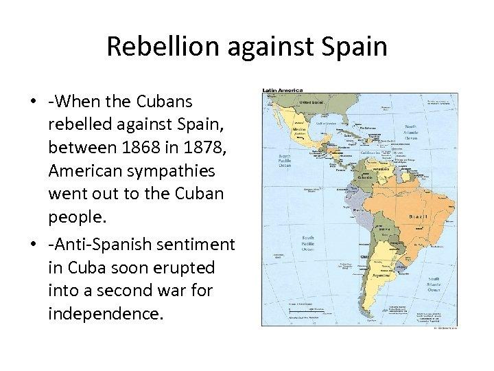 Rebellion against Spain • -When the Cubans rebelled against Spain, between 1868 in 1878,