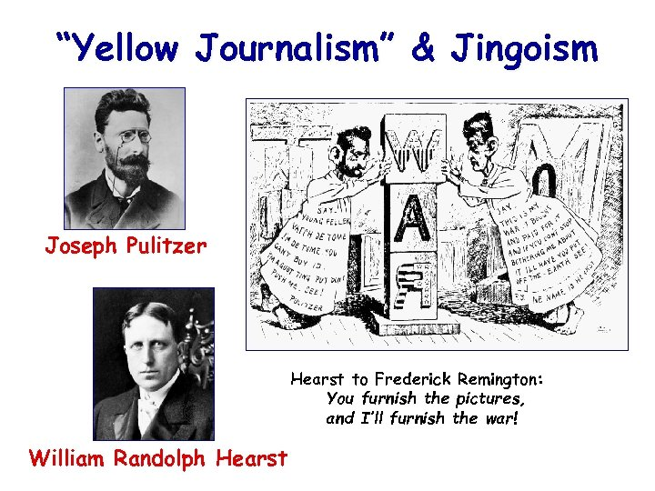 """""""Yellow Journalism"""" & Jingoism Joseph Pulitzer Hearst to Frederick Remington: You furnish the pictures,"""