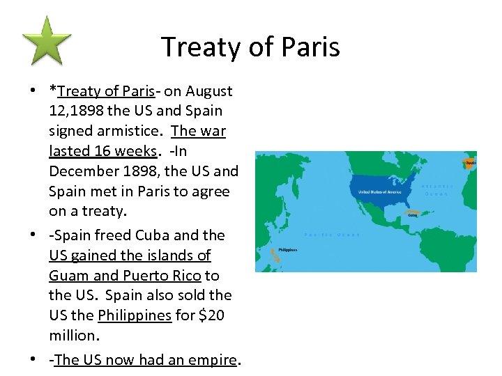 Treaty of Paris • *Treaty of Paris- on August 12, 1898 the US and
