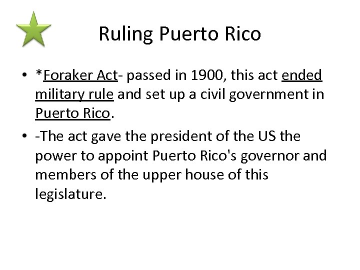 Ruling Puerto Rico • *Foraker Act- passed in 1900, this act ended military rule