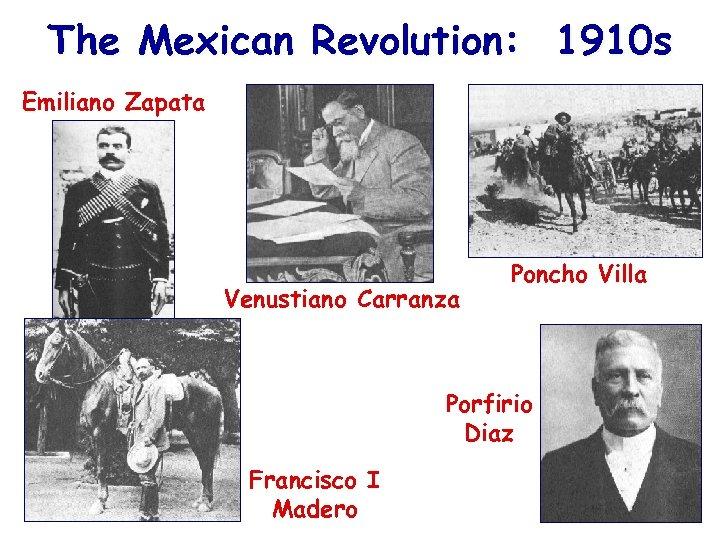 The Mexican Revolution: 1910 s Emiliano Zapata Venustiano Carranza Poncho Villa Porfirio Diaz Francisco