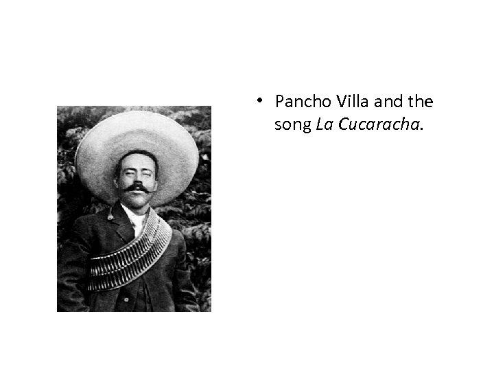 • Pancho Villa and the song La Cucaracha.
