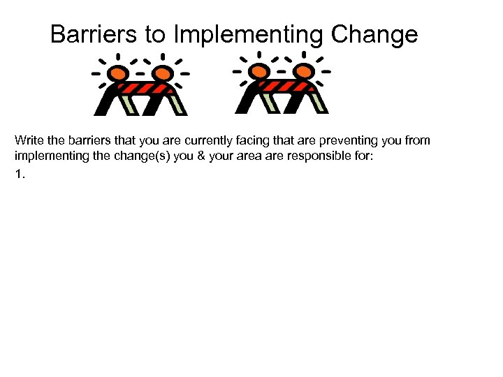 Barriers to Implementing Change Write the barriers that you are currently facing that are