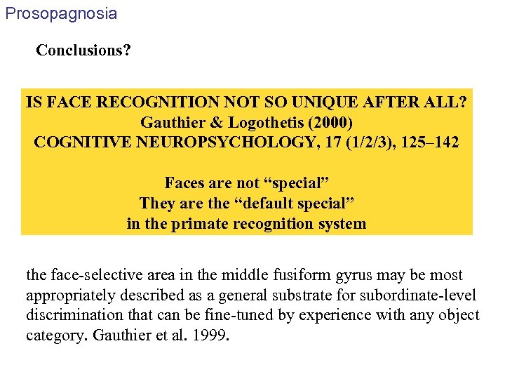 Prosopagnosia Conclusions? IS FACE RECOGNITION NOT SO UNIQUE AFTER ALL? Gauthier & Logothetis (2000)