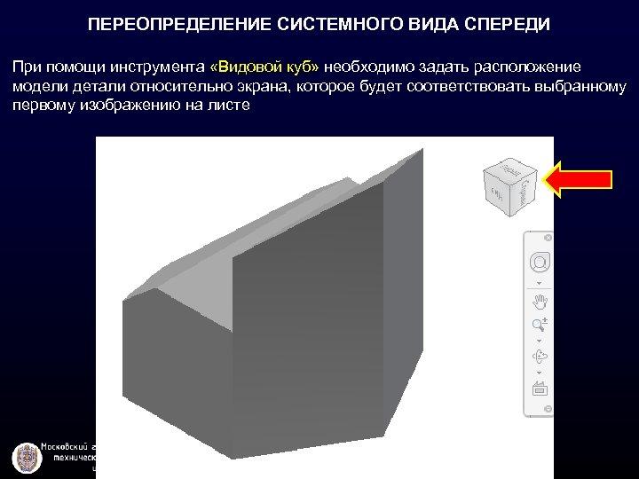 ПЕРЕОПРЕДЕЛЕНИЕ СИСТЕМНОГО ВИДА СПЕРЕДИ При помощи инструмента «Видовой куб» необходимо задать расположение модели детали