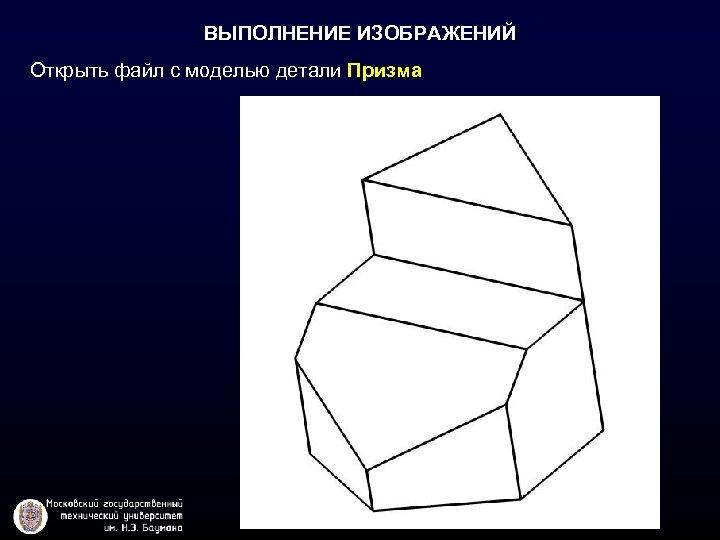 ВЫПОЛНЕНИЕ ИЗОБРАЖЕНИЙ Открыть файл с моделью детали Призма