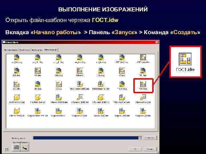 ВЫПОЛНЕНИЕ ИЗОБРАЖЕНИЙ Открыть файл-шаблон чертежа ГОСТ. idw Вкладка «Начало работы» > Панель «Запуск» >