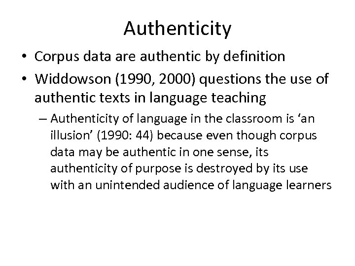 Authenticity • Corpus data are authentic by definition • Widdowson (1990, 2000) questions the