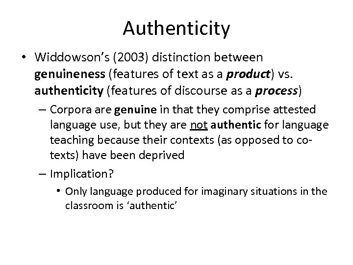 Authenticity • Widdowson's (2003) distinction between genuineness (features of text as a product) vs.