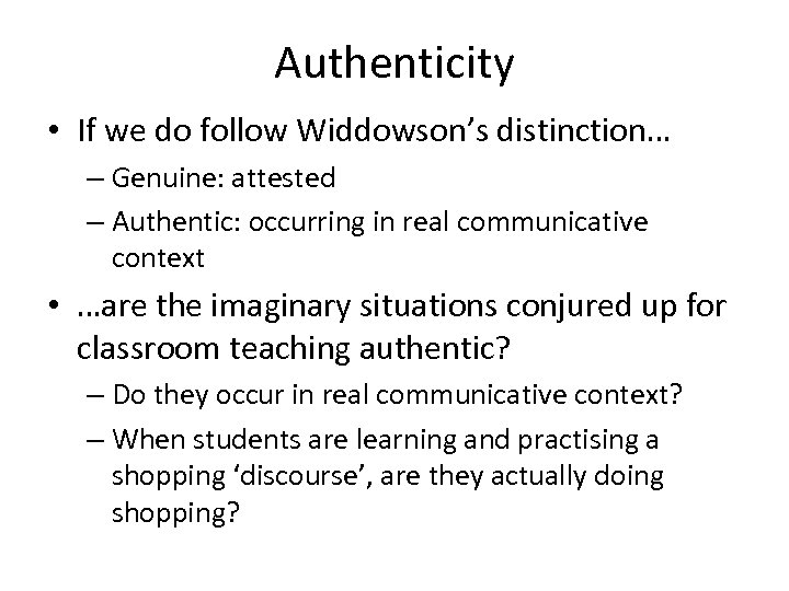Authenticity • If we do follow Widdowson's distinction… – Genuine: attested – Authentic: occurring