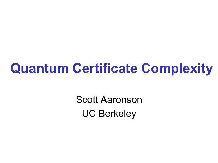 Quantum Certificate Complexity Scott Aaronson UC Berkeley