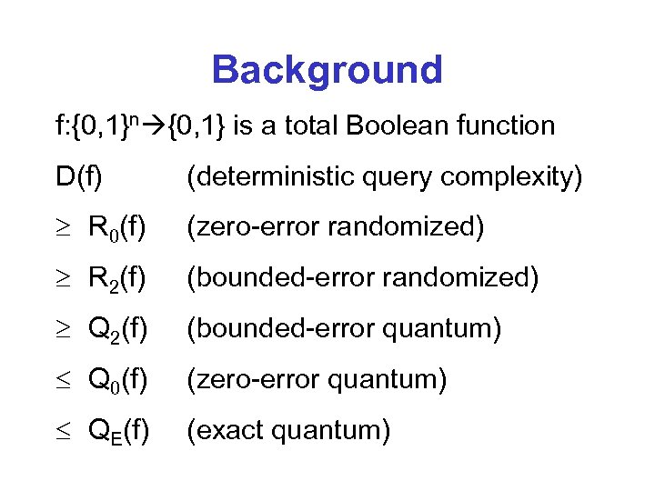 Background f: {0, 1}n {0, 1} is a total Boolean function D(f) (deterministic query