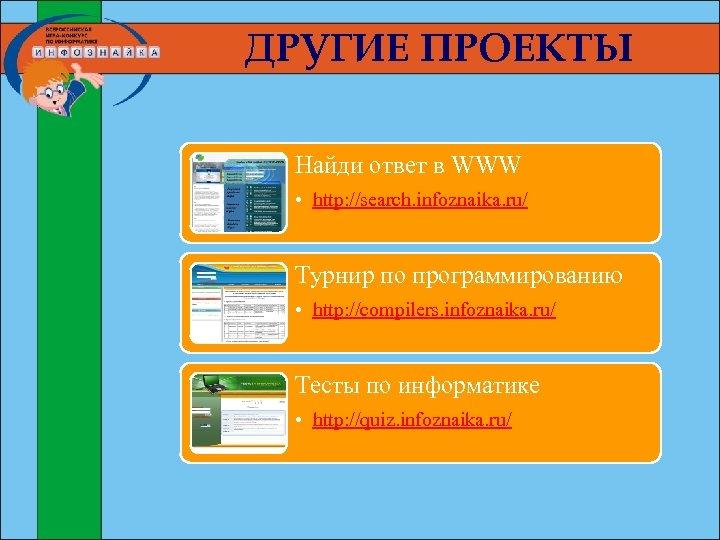 ДРУГИЕ ПРОЕКТЫ Найди ответ в WWW • http: //search. infoznaika. ru/ Турнир по программированию