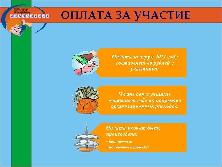 ОПЛАТА ЗА УЧАСТИЕ Оплата за игру в 2011 году составляет 40 рублей с участника.
